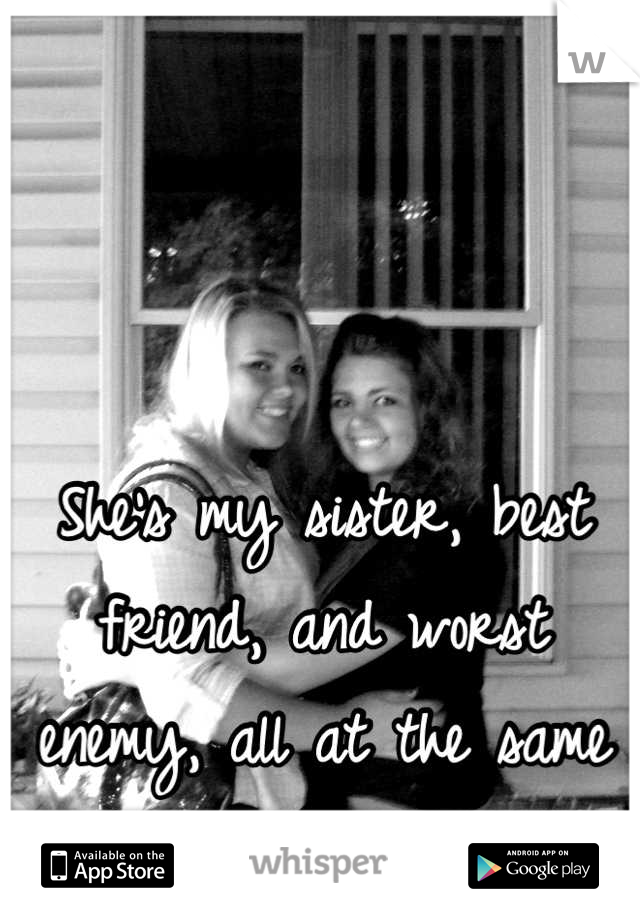 She's my sister, best friend, and worst enemy, all at the same time...