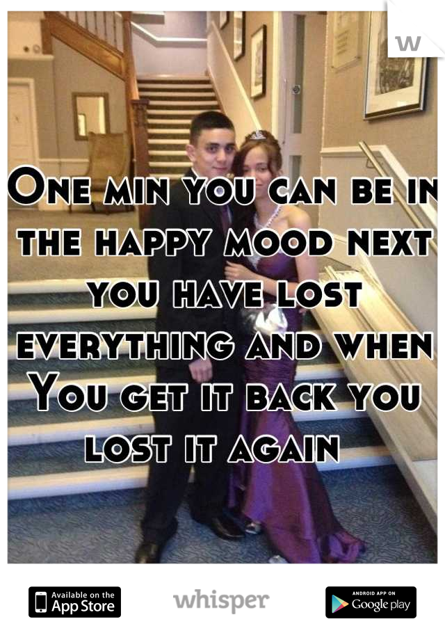 One min you can be in the happy mood next you have lost everything and when You get it back you lost it again
