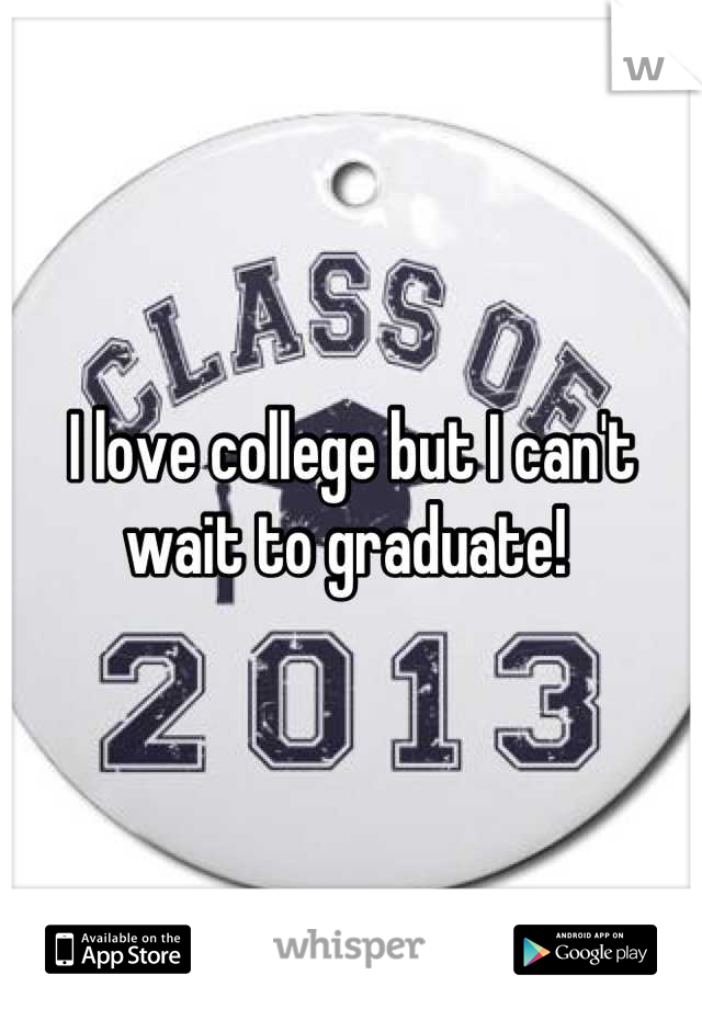 I love college but I can't wait to graduate!