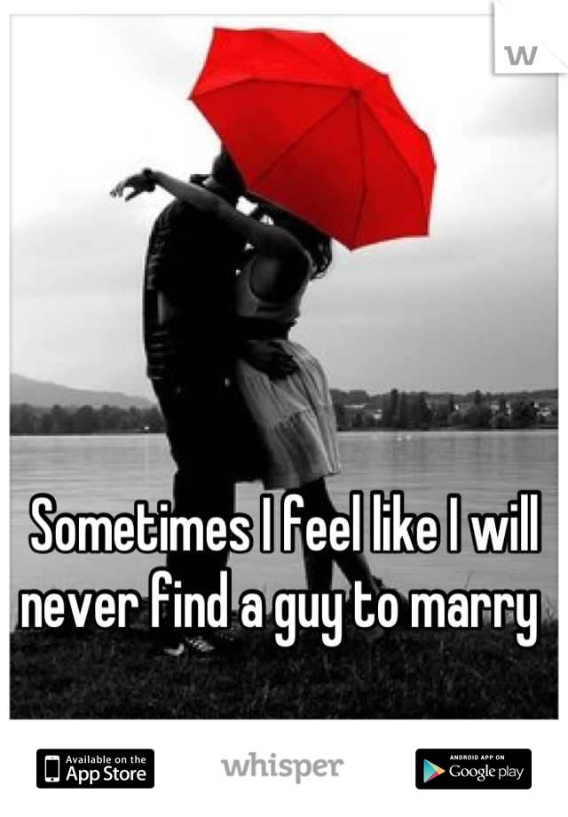 Sometimes I feel like I will never find a guy to marry