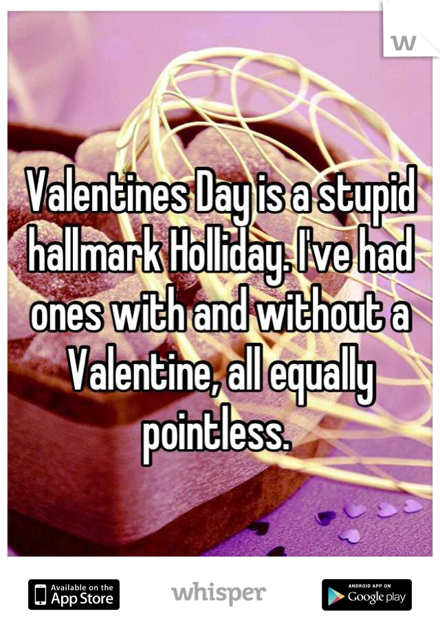 Valentines Day is a stupid hallmark Holliday. I've had ones with and without a Valentine, all equally pointless.