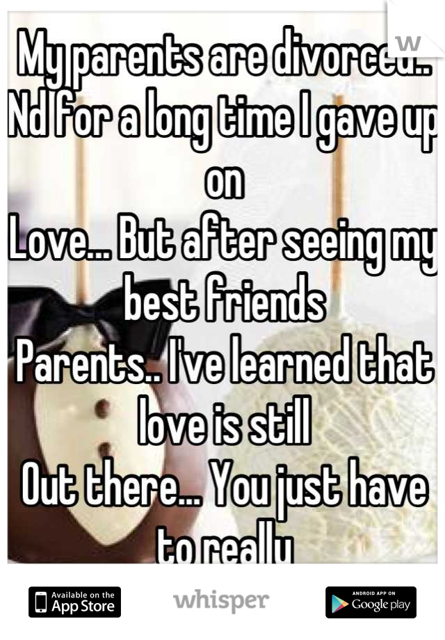 My parents are divorced.. Nd for a long time I gave up on Love... But after seeing my best friends  Parents.. I've learned that love is still  Out there... You just have to really Commit nd not give up