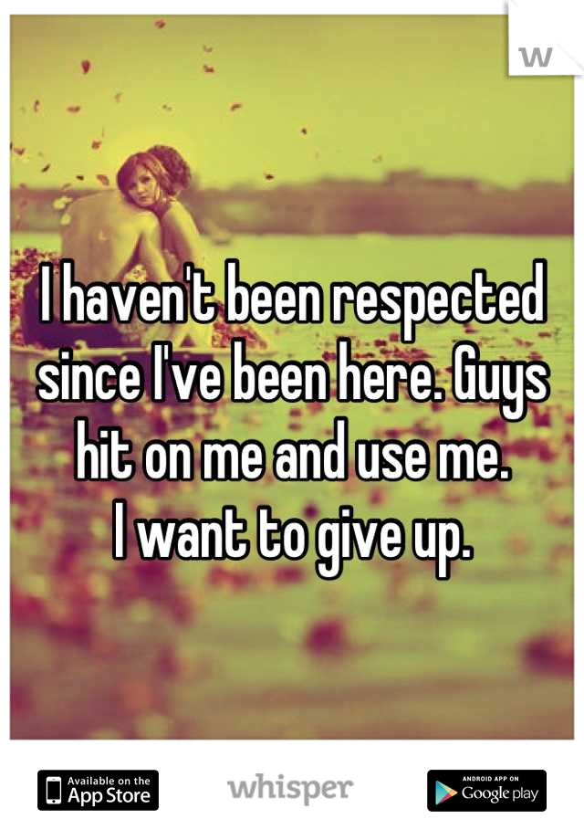 I haven't been respected since I've been here. Guys hit on me and use me. I want to give up.