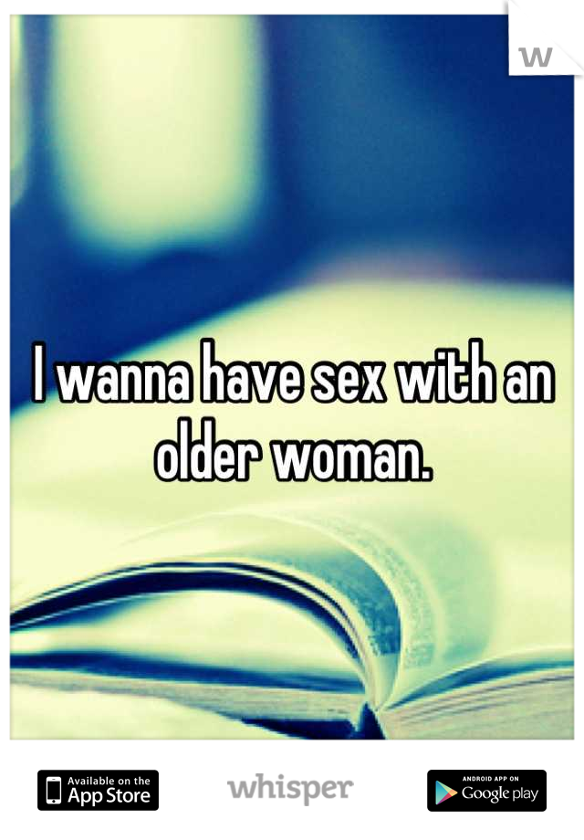 I wanna have sex with an older woman.