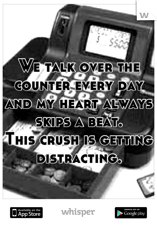 We talk over the counter every day and my heart always skips a beat.  This crush is getting distracting.