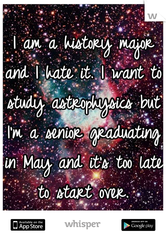 I am a history major and I hate it. I want to study astrophysics but I'm a senior graduating in May and it's too late to start over.