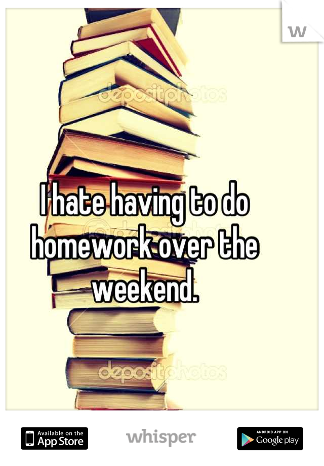 I hate having to do homework over the weekend.