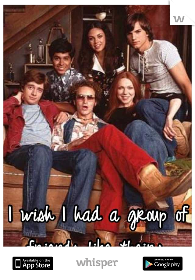 I wish I had a group of friends like theirs.