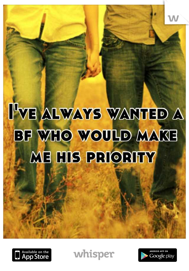 I've always wanted a bf who would make me his priority