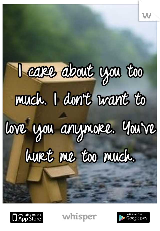 I care about you too much. I don't want to love you anymore. You've hurt me too much.