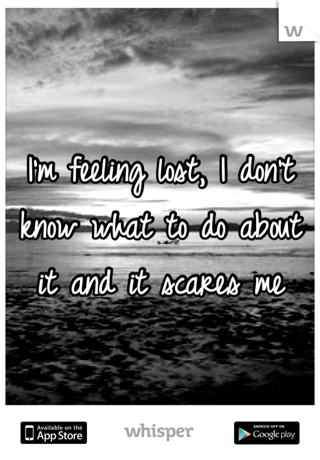 I'm feeling lost, I don't know what to do about it and it scares me
