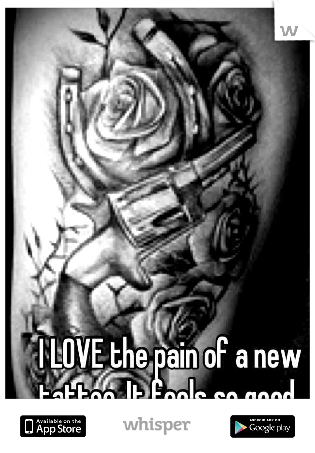 I LOVE the pain of a new tattoo. It feels so good