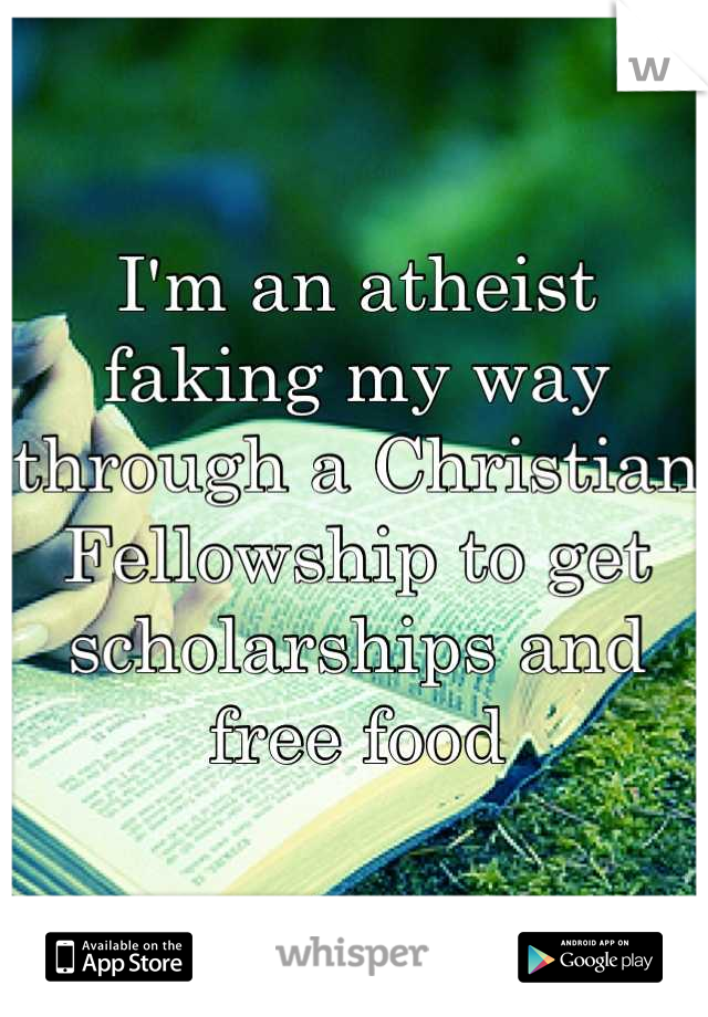 I'm an atheist faking my way through a Christian Fellowship to get scholarships and free food