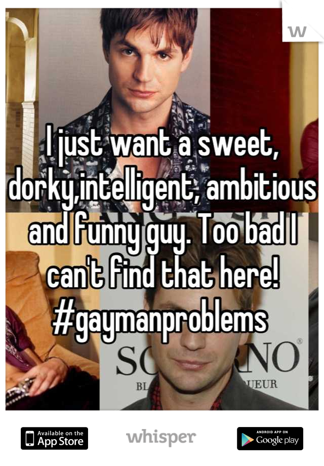 I just want a sweet, dorky,intelligent, ambitious and funny guy. Too bad I can't find that here! #gaymanproblems