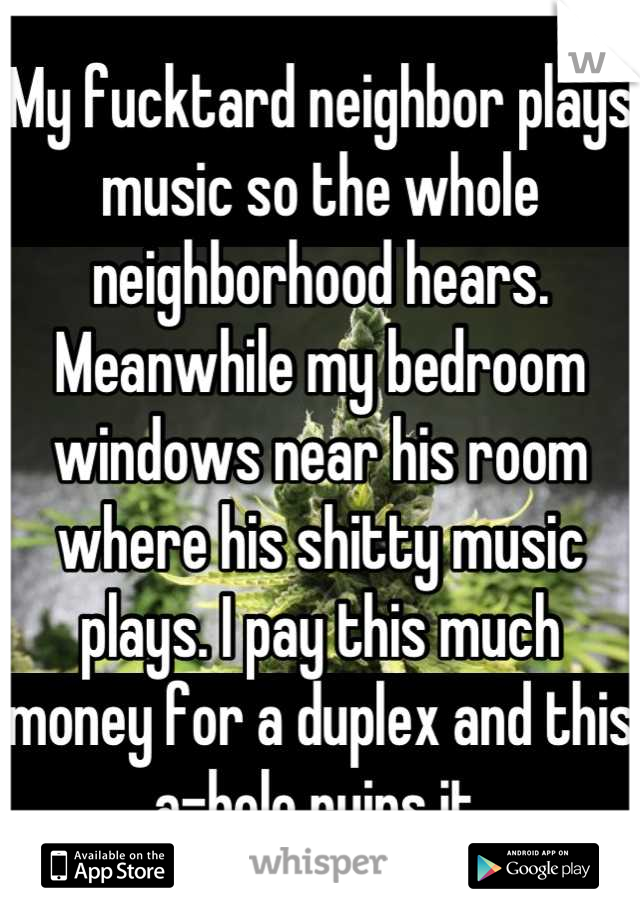 My fucktard neighbor plays music so the whole neighborhood hears. Meanwhile my bedroom windows near his room where his shitty music plays. I pay this much money for a duplex and this a-hole ruins it.