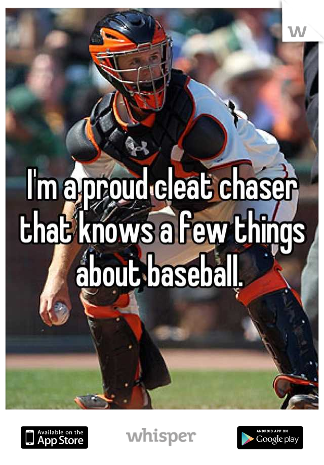I'm a proud cleat chaser that knows a few things about baseball.