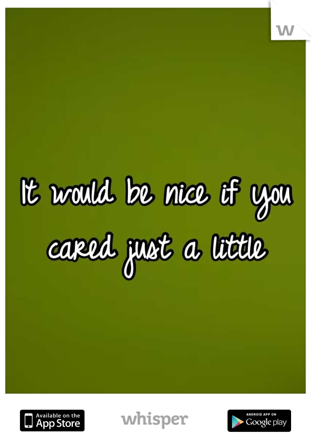 It would be nice if you cared just a little