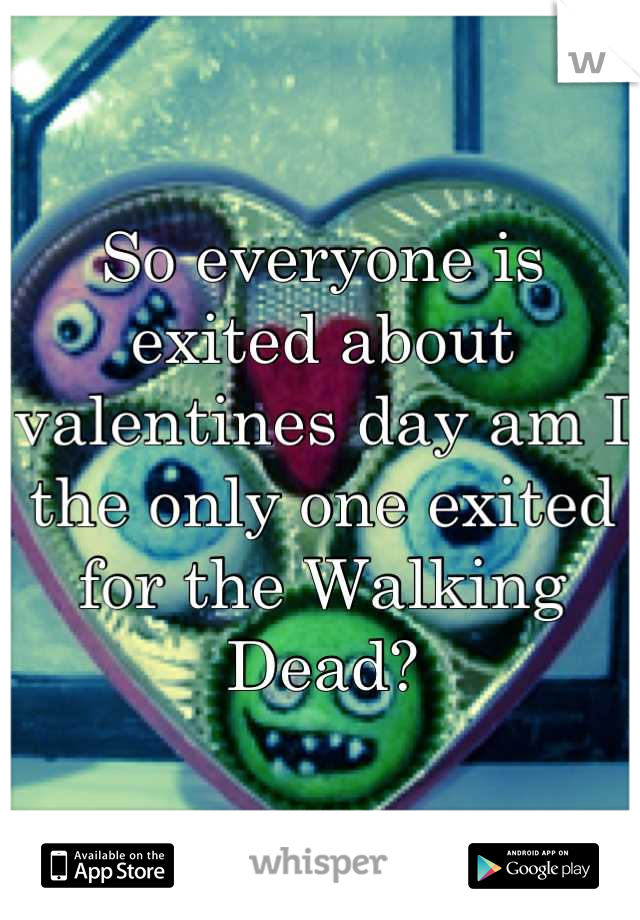 So everyone is exited about valentines day am I the only one exited for the Walking Dead?