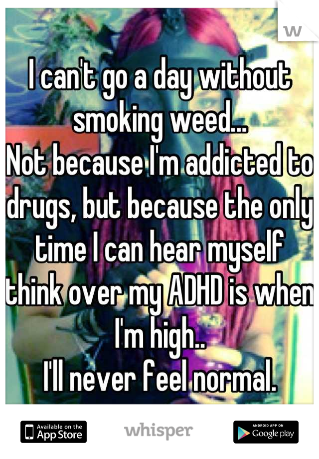 I can't go a day without smoking weed... Not because I'm addicted to drugs, but because the only time I can hear myself think over my ADHD is when I'm high..  I'll never feel normal.