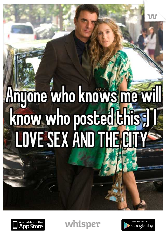 Anyone who knows me will know who posted this ;) I LOVE SEX AND THE CITY