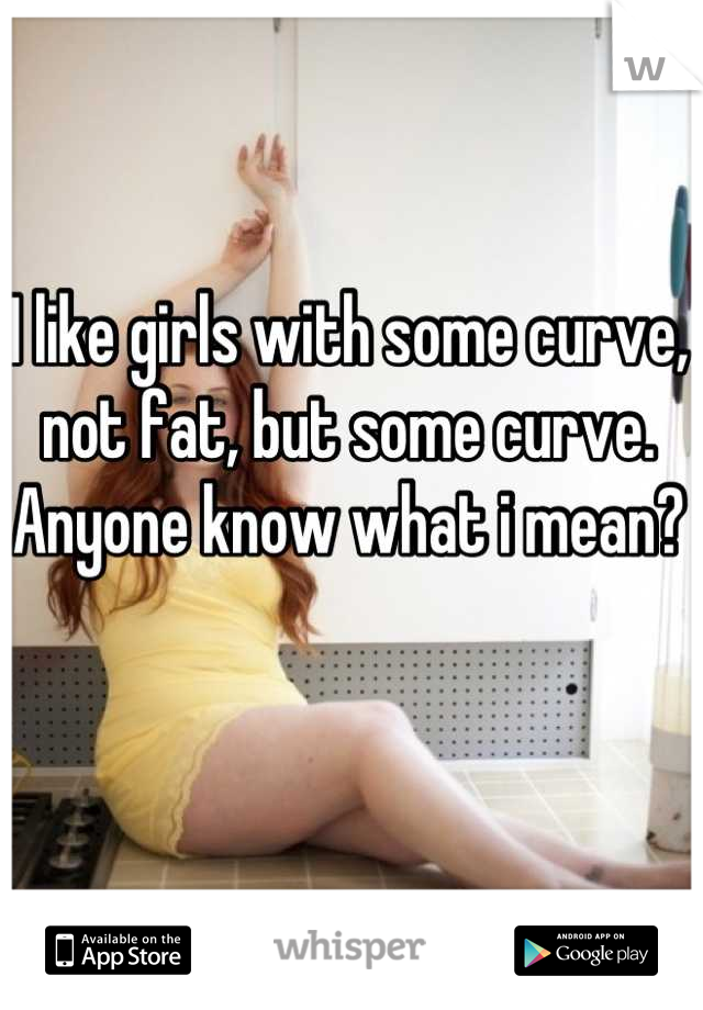 I like girls with some curve, not fat, but some curve. Anyone know what i mean?