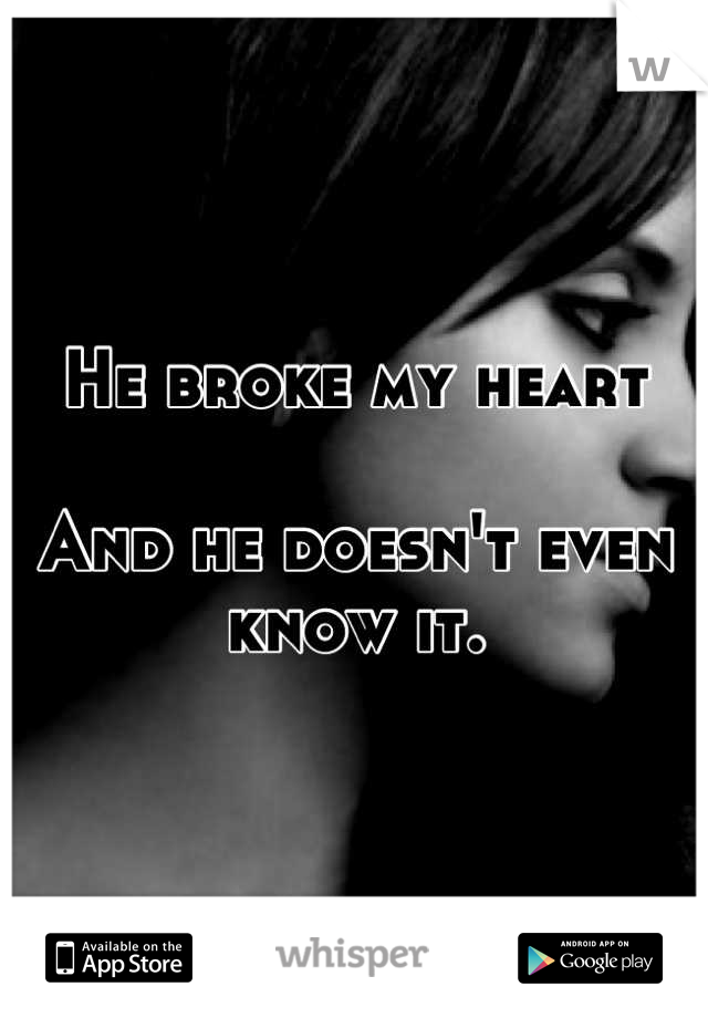 He broke my heart  And he doesn't even know it.