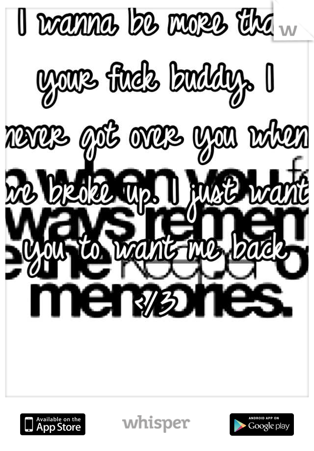 I wanna be more than your fuck buddy. I never got over you when we broke up. I just want you to want me back </3