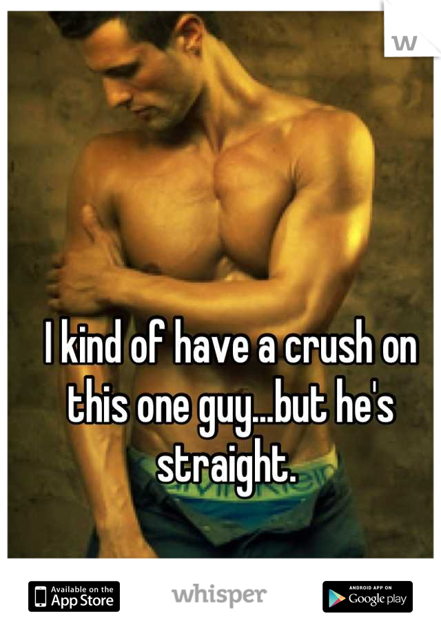 I kind of have a crush on this one guy...but he's straight.