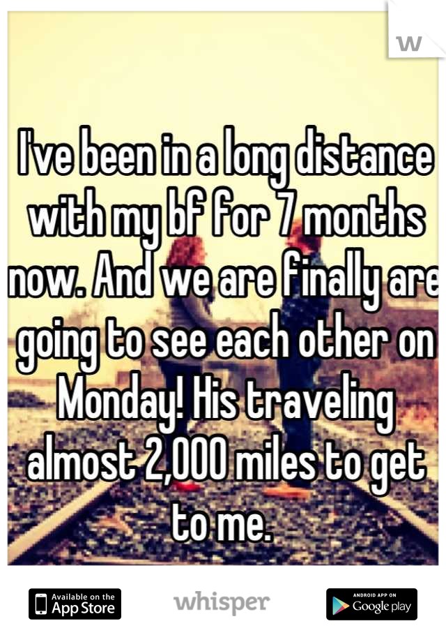 I've been in a long distance with my bf for 7 months now. And we are finally are going to see each other on Monday! His traveling almost 2,000 miles to get to me.