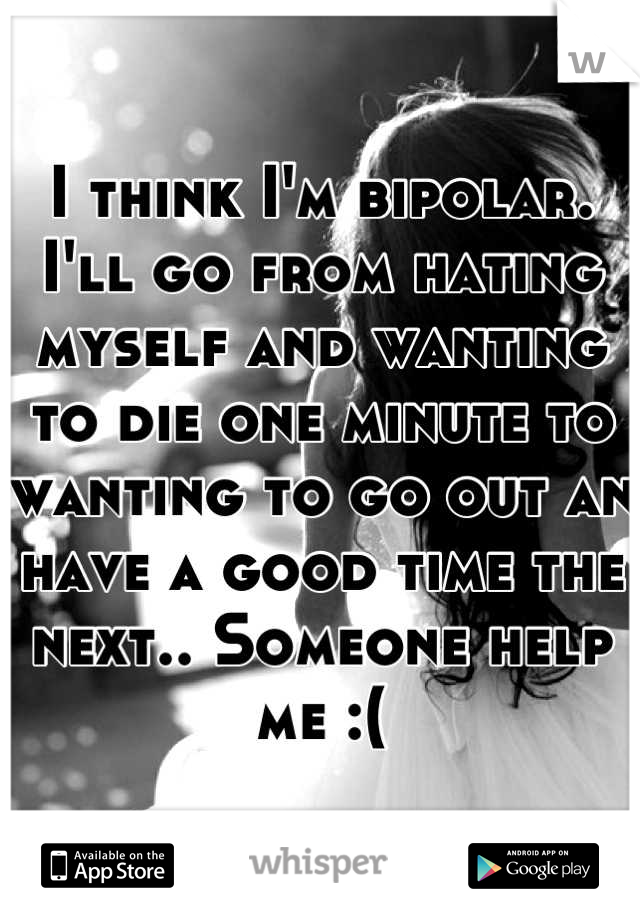 I think I'm bipolar. I'll go from hating myself and wanting to die one minute to wanting to go out an have a good time the next.. Someone help me :(