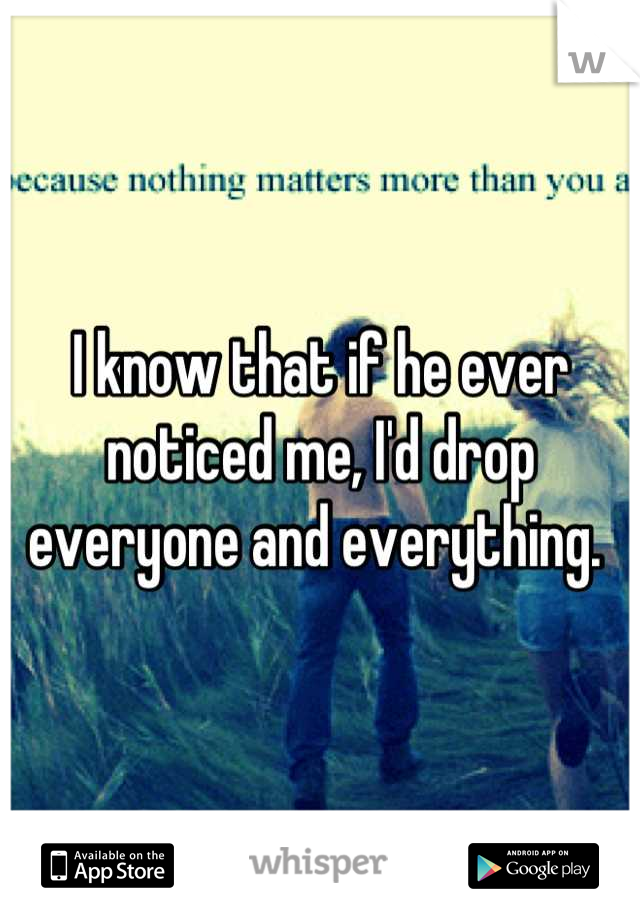 I know that if he ever noticed me, I'd drop everyone and everything.