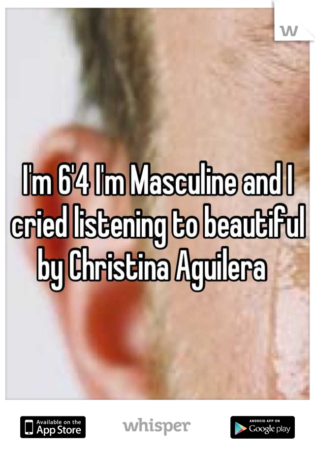 I'm 6'4 I'm Masculine and I cried listening to beautiful by Christina Aguilera