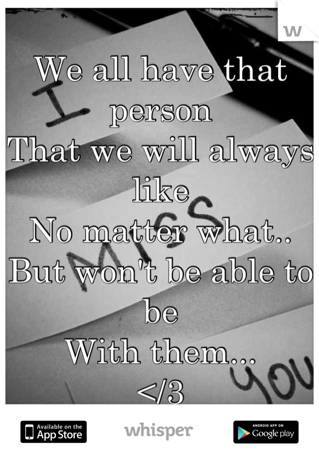 We all have that person  That we will always like  No matter what.. But won't be able to be  With them... </3