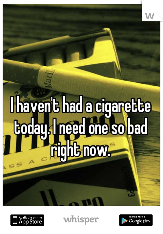 I haven't had a cigarette today. I need one so bad right now.
