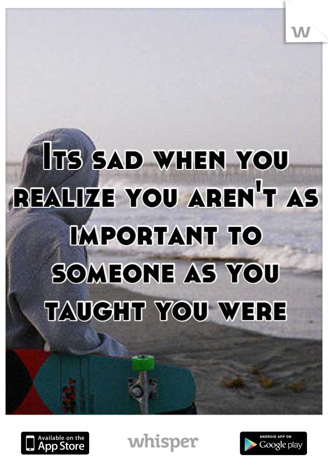 Its sad when you realize you aren't as important to someone as you taught you were