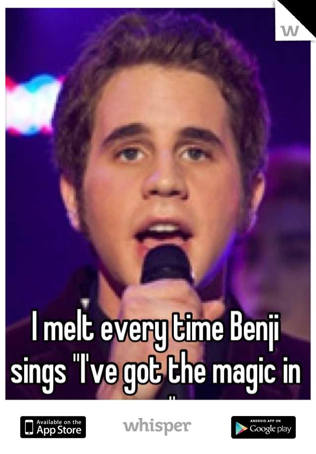 "I melt every time Benji sings ""I've got the magic in me"""