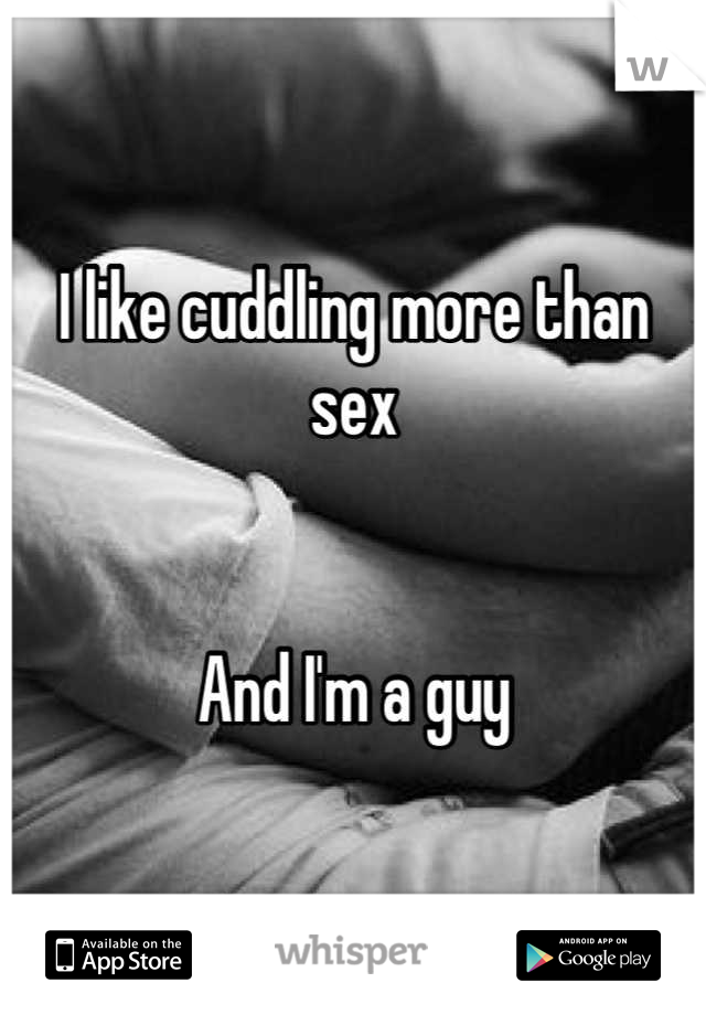 I like cuddling more than sex   And I'm a guy