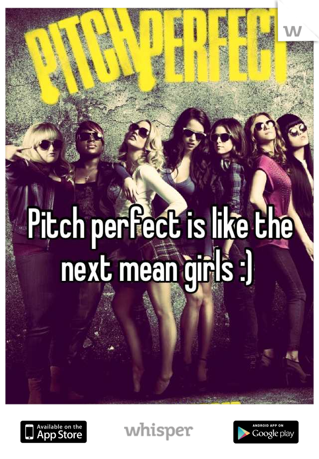 Pitch perfect is like the next mean girls :)