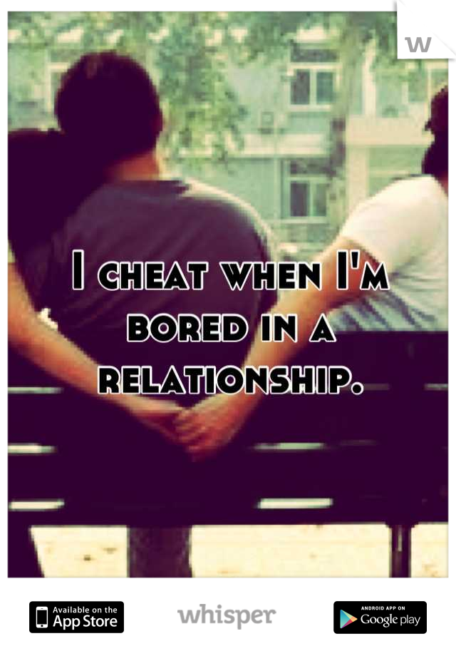 I cheat when I'm bored in a relationship.