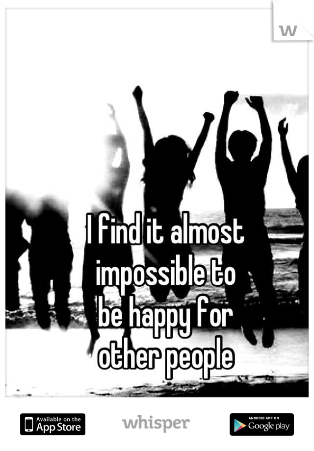 I find it almost impossible to be happy for other people