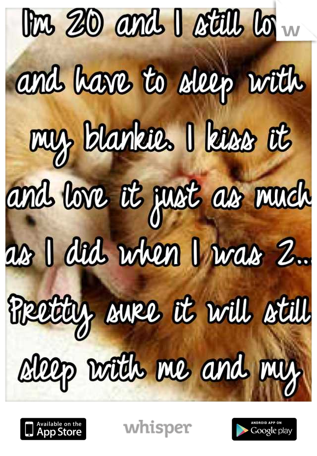 I'm 20 and I still love and have to sleep with my blankie. I kiss it and love it just as much as I did when I was 2... Pretty sure it will still sleep with me and my future husband.