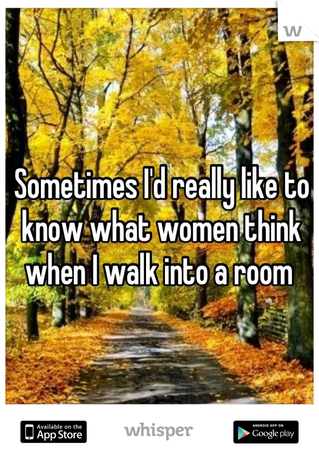 Sometimes I'd really like to know what women think when I walk into a room