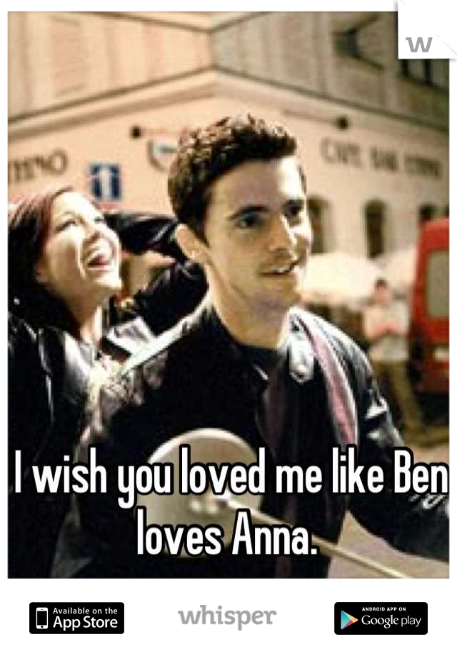 I wish you loved me like Ben loves Anna.