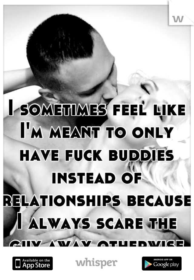 I sometimes feel like I'm meant to only have fuck buddies instead of relationships because I always scare the guy away otherwise :/