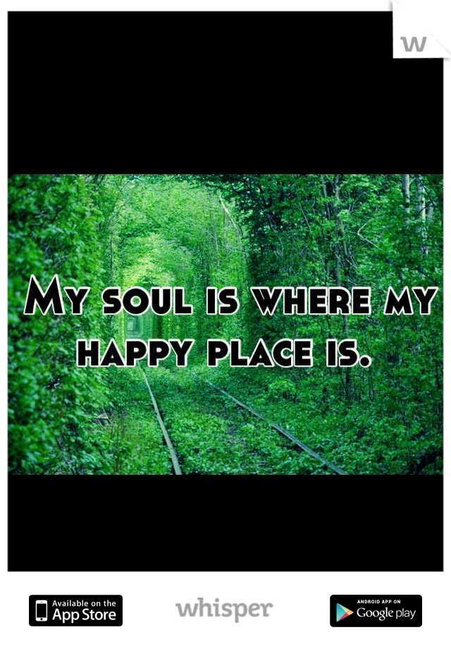 My soul is where my happy place is.