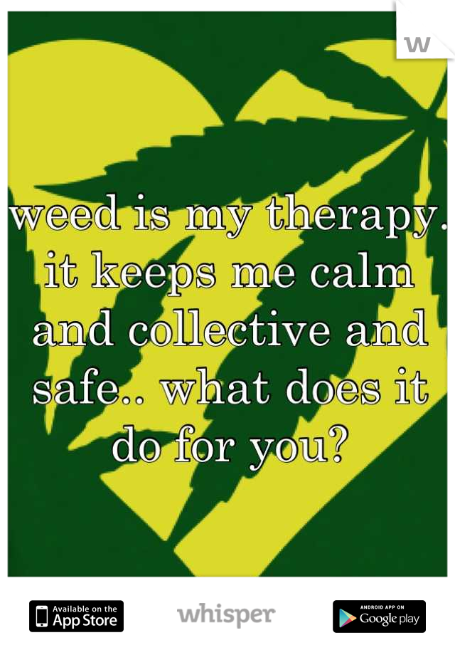 weed is my therapy. it keeps me calm and collective and safe.. what does it do for you?