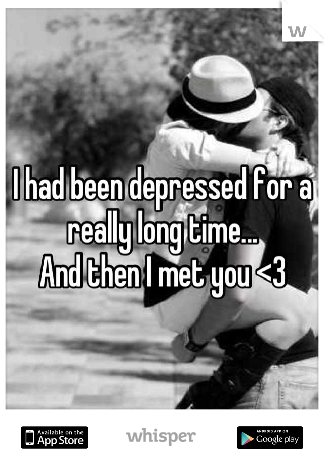 I had been depressed for a really long time... And then I met you <3