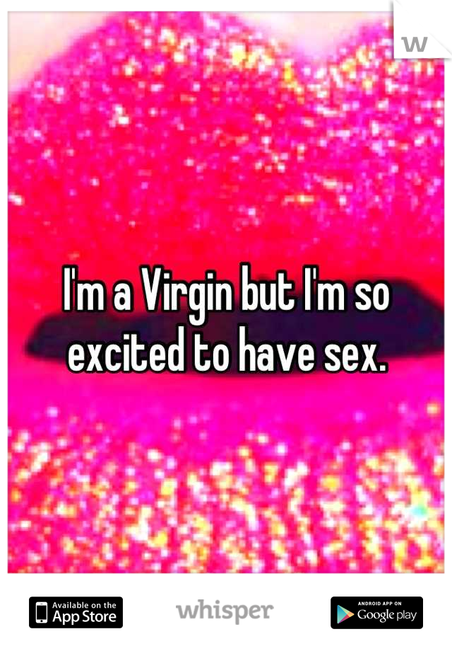 I'm a Virgin but I'm so excited to have sex.