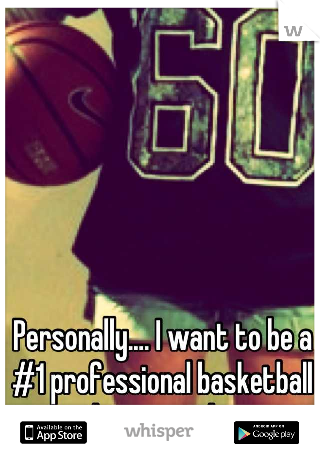 Personally.... I want to be a #1 professional basketball player one day.