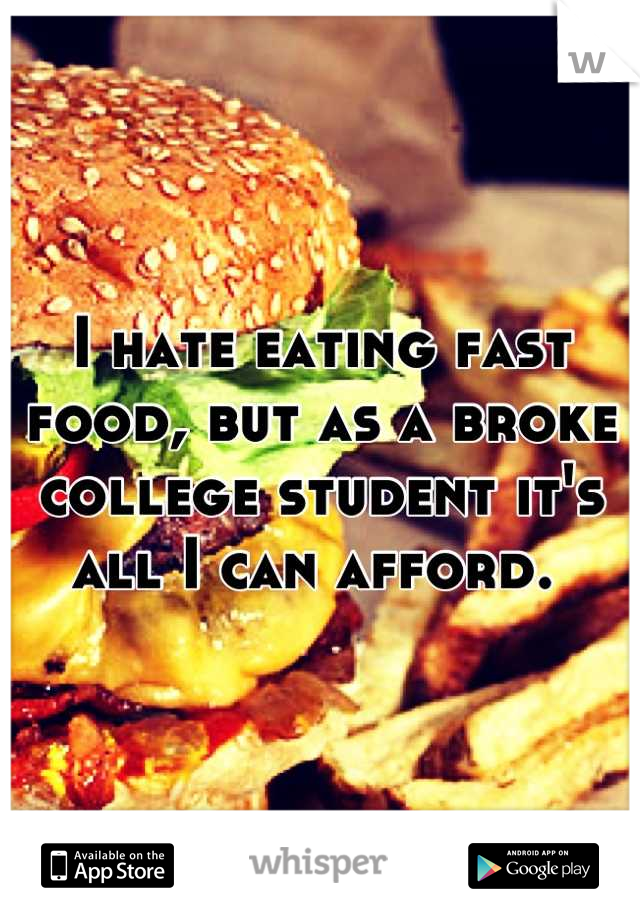 I hate eating fast food, but as a broke college student it's all I can afford.